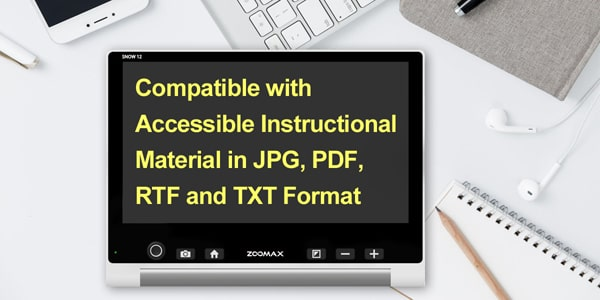 For Students and Everyone - Reading Accessible Instructional Materials - Zoomax Snow 12 Video Magnifier